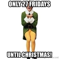 Buddy The Elf Excited - only 27 fridays until christmas!