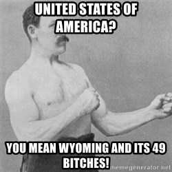 overly manlyman - UNITED STATES OF  AMERICA? YOU MEAN WYOMING AND ITS 49 BITCHES!