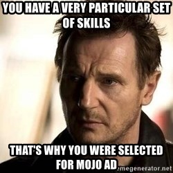 Liam Neeson meme - YOU HAVE A VERY PARTICULAR SET OF SKILLS THAT'S WHY YOU WERE SELECTED FOR MOJO AD