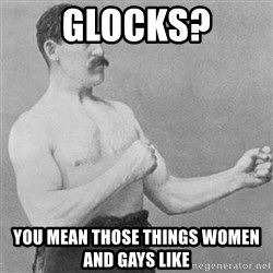 Overly Manly Man, man - Glocks? You mean those things women and gays like