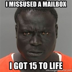 Misunderstood Prison Inmate - I missused a mailbox I got 15 to life
