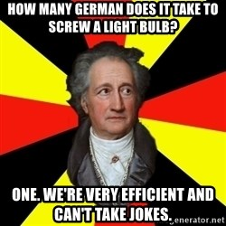 Germany pls - How many german does it take to screw a light bulb? One. we're very efficient and can't take jokes.