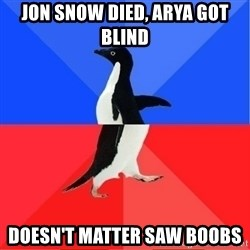 Socially Awkward to Awesome Penguin - jon snow died, arya got blind doesn't matter saw boobs