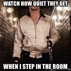 Ryan Gosling  - watch how quiet they get when i step in the room