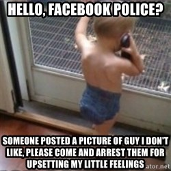 Baby on Phone - HELLO, FACEBOOK POLICE?  SOMEONE POSTED A PICTURE OF GUY I DON'T LIKE, PLEASE COME AND ARREST THEM FOR UPSETTING MY LITTLE FEELINGS