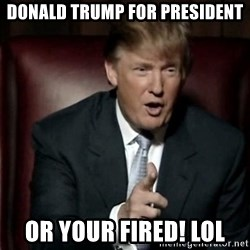 Donald Trump - Donald Trump for President or your fired! lol