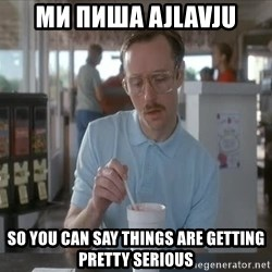 Things are getting pretty Serious (Napoleon Dynamite) - ми пиша ajlavju so you can say things are getting pretty serious