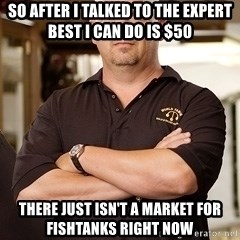 Pawn Stars Rick - So after i talked to the expert best i can do is $50 There just isn't a market for fishtanks right now