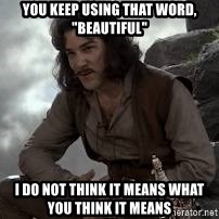 "Inigo Montoya Princess Bride - you keep using that word, ""beautiful"" i do not think it means what you think it means"