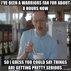 Things are getting pretty Serious (Napoleon Dynamite) - I've been a warriors fan for about 8 hours now so I guess you could say things are getting pretty serious.