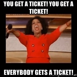 Oprah_ - You get a ticket! You get a ticket! Everybody gets a ticket!