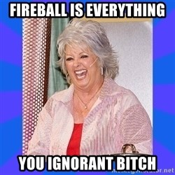 Paula Deen - Fireball Is Everything you ignorant bitch