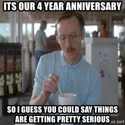 Things are getting pretty Serious (Napoleon Dynamite) - Its our 4 year anniversary So I guess you could say things are getting pretty serious