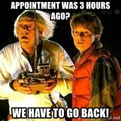 Back to the future - Appointment was 3 hours ago? We have to go back!