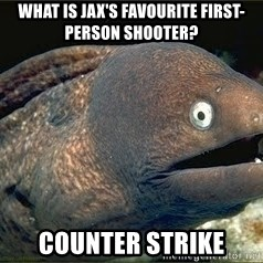 Bad Joke Eel v2.0 - What is Jax's Favourite First-Person Shooter? Counter Strike