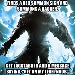 """Dark Souls Dreamagus - Finds a red summon sign and summons a hacker. Get lagstabbed and a message saying, """"Get on my level n00b"""""""