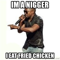 Imma Let you finish kanye west - im a nigger i eat fried chicken