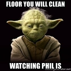 ProYodaAdvice - floor you will clean watching phil is