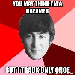 John Lennon Meme - you may think i'm a dreamer but i track only once