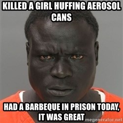 Misunderstood Prison Inmate - Killed a girl huffing Aerosol cans Had a barbeque in Prison Today, it was great