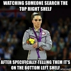 Unimpressed McKayla Maroney - Watching someone search the top right shelf  After specifically telling them it's on the bottom left shelf