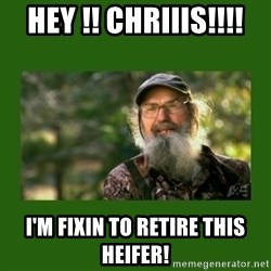 Si Robertson - HEY !! Chriiis!!!! I'm fixin to retire this heifer!