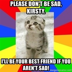 Cute Kitten - PLEASE DON't be sad, Kirsty. I'll be your best friend if you aren't sad!