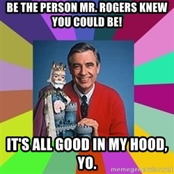mr rogers  - Be the person Mr. Rogers knew you could be! It's all good in my hood, yo.