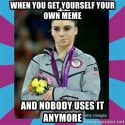 Makayla Maroney  - when you get yourself your own meme and nobody uses it anymore