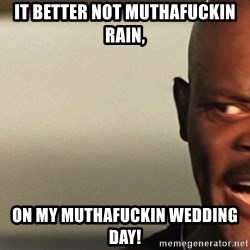 Snakes on a plane Samuel L Jackson - it better not muthafuckin rain, on my muthafuckin wedding day!