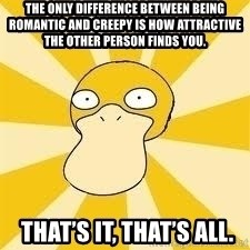 Conspiracy Psyduck - The only difference between being romantic and creepy is how attractive the other person finds you.  That's it, that's all.
