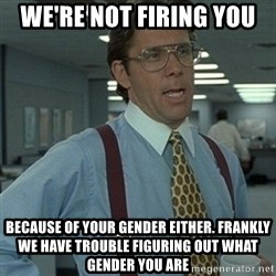 Office Space Boss - we're not firing you because of your gender either. frankly we have trouble figuring out what gender you are