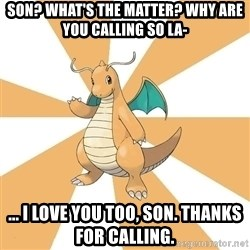 Dragonite Dad - Son? What's the matter? Why are you calling so la- ... I love you too, son. Thanks for calling.