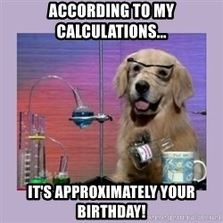 Dog Scientist - according to my calculations... it's approximately your birthday!
