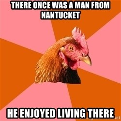 Anti Joke Chicken - There once was a man from nantucket He enjoyed living there