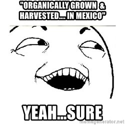 "Yeah....Sure - ""organically grown  & harvested.... in Mexico"" YEAH...SURE"