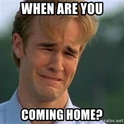 Crying Dawson - WHEN ARE YOU COMING HOME?