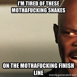 Snakes on a plane Samuel L Jackson - I'm tired of these mothafucking snakes  on the mothafucking finish line