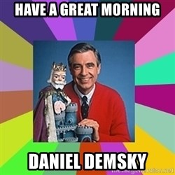 mr rogers  - Have a great morning Daniel Demsky