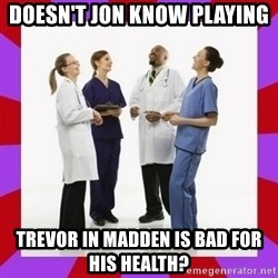 Doctors laugh - Doesn't Jon know playing  Trevor in madden is bad for his health?