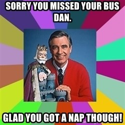 mr rogers  - Sorry you missed your bus Dan. Glad you got a nap though!