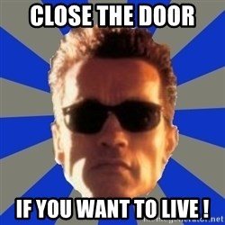 Terminator 2 - close the door  If you want to live !