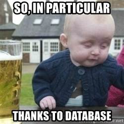 Bad Drunk Baby - so, in particular thanks to database