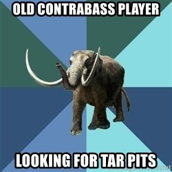 Misogyny Mastodon - OLD contrabass player looking for tar pits