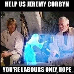 Help me Obi Wan Kenobi, You're my only hope - Help us Jeremy Corbyn You're Labours Only Hope