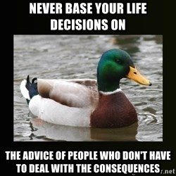 good advice duck - Never base your life decisions on  the advice of people who don't have to deal with the consequences