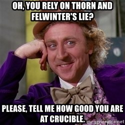Willy Wonka - Oh, you rely on Thorn and Felwinter's Lie? Please, tell me how good you are at crucible.
