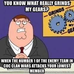 Grinds My Gears - You know what really grinds my gears? When the number 1 of the enemy team in coc clan wars attacks your lowest member