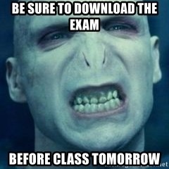 Angry Voldemort - Be sure to download the exam  Before class tomorrow