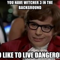 I too like to live dangerously - You have witcher 3 in the background